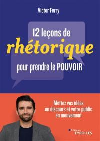 12 leçons de rhétorique pour prendre le pouvoir