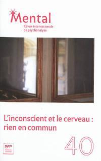 Mental : revue internationale de psychanalyse. n° 40, L'inconscient et le cerveau : rien en commun