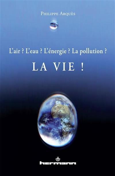 L'air ? L'eau ? L'énergie ? La pollution ? La vie !