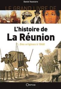 Le grand livre de l'histoire de La Réunion. Volume 1, Des origines à 1848