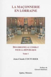 La maçonnerie en Lorraine. Volume 1, Des origines au combat pour la République
