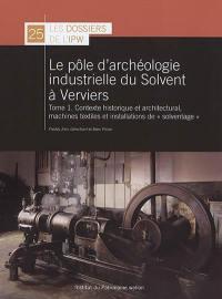 Le pôle d'archéologie industrielle du Solvent à Verviers. Volume 1, Contexte historique et architectural, machines textiles et installation de solventage