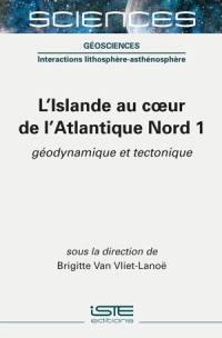 L'Islande au coeur de l'Atlantique Nord. Volume 1, Géodynamique et tectonique