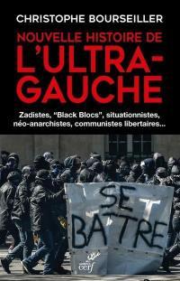 Nouvelle histoire de l'ultra-gauche : zadistes, black blocs, situationnistes, néo-anarchistes, communistes libertaires...