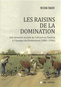 Les raisins de la domination : une histoire sociale de l'alcool en Tunisie à l'époque du protectorat (1881-1956)