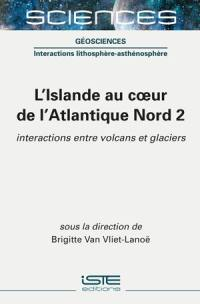 L'Islande au coeur de l'Atlantique Nord. Volume 2, Interactions entre volcans et glaciers