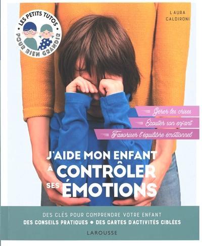 J'aide mon enfant à contrôler ses émotions : des clés pour comprendre votre enfant, des conseils pratiques, des cartes d'activités ciblées : écouter son enfant, reconnaître ses émotions, mettre en place des routines