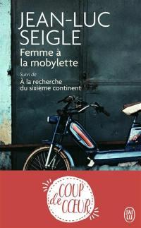 Femme à la mobylette; Suivi de A la recherche du sixième continent