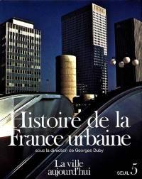 Histoire de la France urbaine. Volume 5, La Ville aujourd'hui