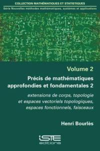 Précis de mathématiques approfondies et fondamentales. Volume 2, Extensions de corps, topologie et espaces vectoriels topologiques, espaces fonctionnels, faisceaux