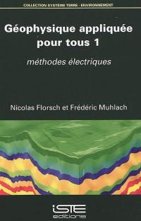 Géophysique appliquée pour tous. Volume 1, Méthodes électriques