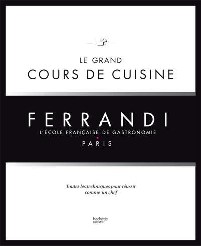 Ferrandi, l'école française de gastronomie : le grand cours de cuisine : toutes les techniques pour réussir comme un chef