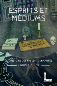 Esprits et médiums ou L'histoire des tables tournantes (1840-1860)