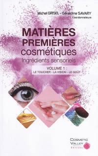 Matières premières cosmétiques. Volume 1, Le toucher, la vision, le goût