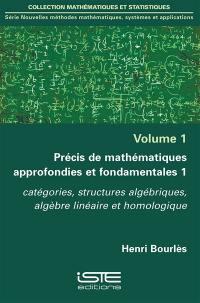 Précis de mathématiques approfondies et fondamentales. Volume 1, Catégories, structures algébriques, algèbre linéaire et homologique