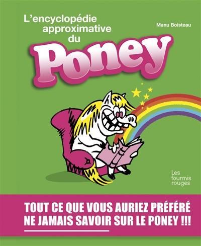 L'encyclopédie approximative du poney : tout ce que vous auriez préféré ne jamais savoir sur le poney !!!