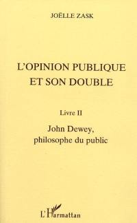 L'opinion publique et son double. Volume 2, John Dewey, philosophe du public