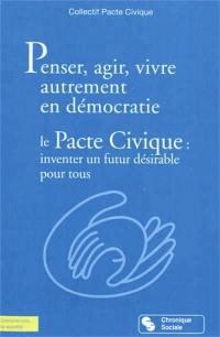 Penser, agir, vivre autrement en démocratie : le pacte civique : inventer un futur désirable pour tous