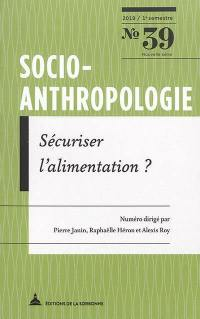 Socio-anthropologie : revue interdisciplinaire de sciences sociales. n° 39, Sécuriser l'alimentation ?