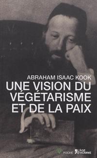 Une vision du végétarisme et de la paix. Suivi de Les enseignements végétariens du Rav Kook