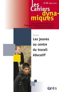 Cahiers dynamiques (Les). n° 46, Les jeunes au centre du travail éducatif