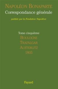 Correspondance générale. Volume 5, Boulogne, Trafalgar, Austerlitz
