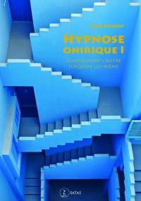 Hypnose onirique. Volume 1, Comprendre l'autre jusqu'en lui-même