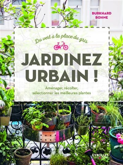 Jardinez urbain ! : du vert à la place du gris