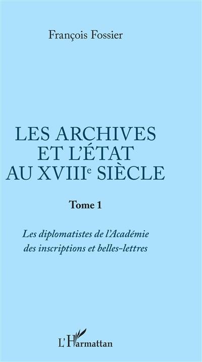 Les archives et l'Etat au XVIIIe siècle. Volume 1, Les diplomatistes de l'Académie des inscriptions et belles-lettres