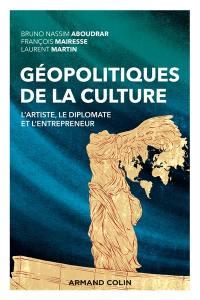 Géopolitiques de la culture : l'artiste, le diplomate et l'entrepreneur