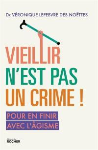 Vieillir n'est pas un crime ! : pour en finir avec l'âgisme