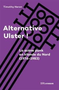Alternative Ulster ! : le punk en Irlande du Nord (1976-1983)