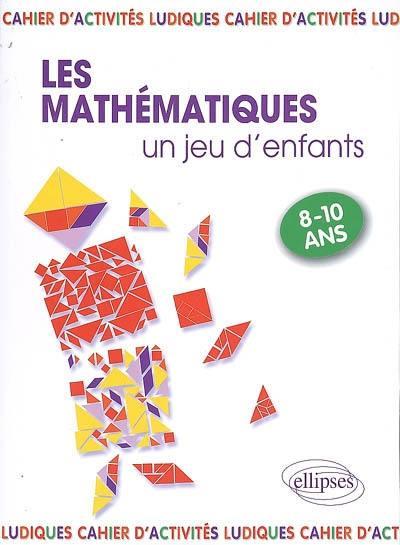 Les mathématiques... un jeu d'enfants, 9 activités ludiques pour s'initier aux mathématiques