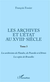 Les archives et l'Etat au XVIIIe siècle. Volume 3, Les archivistes de Flandre, de Picardie et d'Artois, les copies de Bruxelles