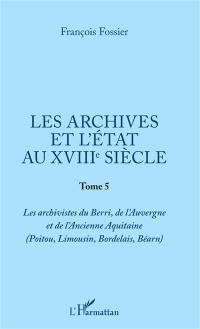 Les archives et l'Etat au XVIIIe siècle. Volume 5, Les archivistes du Berri, de l'Auvergne et de l'ancienne Aquitaine (Poitou, Limousin, Bordelais, Béarn)