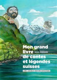 Mon grand livre de contes et légendes suisses. Volume 1, Nature et créatures fantastiques