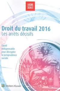 Droit du travail 2016 : les arrêts décisifs : l'outil indispensable pour décrypter la jurisprudence sociale