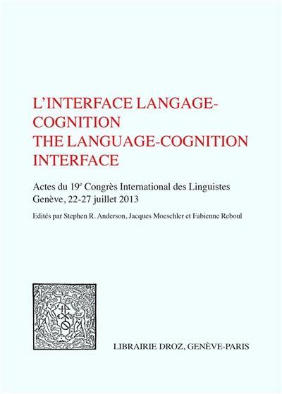 L'interface langage cognition : actes du 19e Congrès international des linguistes, 22-27 juillet 2013, Genève. The language-cognition interface