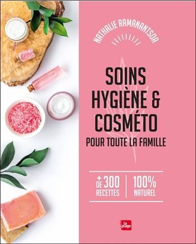 Soins, hygiène & cosméto pour toute la famille : + de 300 recettes, 100 % naturel