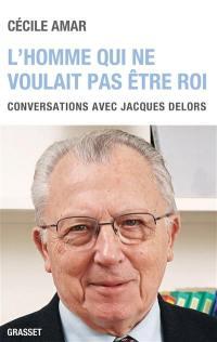 L'homme qui ne voulait pas être roi : conversations avec Jacques Delors