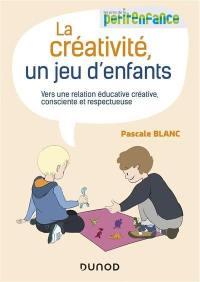 La créativité, un jeu d'enfants : vers une relation éducative créative, consciente et respectueuse
