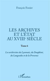 Les archives et l'Etat au XVIIIe siècle. Volume 6, Les archivistes du Lyonnais, du Dauphiné, du Languedoc et de la Provence