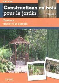 Constructions en bois pour le jardin. Volume 2, Terrasse, gloriette et pergola