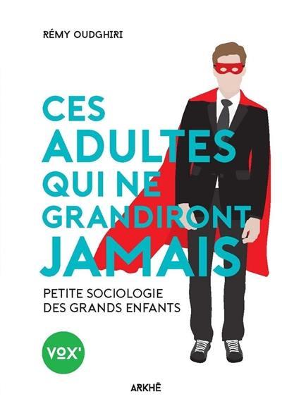 Ces adultes qui ne grandiront jamais : petite sociologie des grands enfants