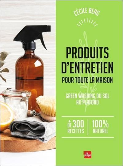 Produits d'entretien pour toute la maison : green washing du sol au plafond, + de 300 recettes 100 % naturel