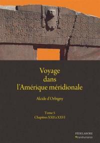 Voyage dans l'Amérique méridionale. Volume 5, Chapitres XXII à XXVI