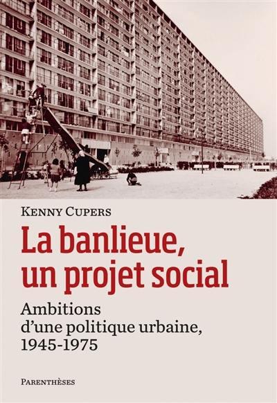 La banlieue, un projet social : ambitions d'une politique urbaine, 1945-1975