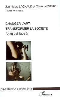 Art et politique. Volume 2, Changer l'art