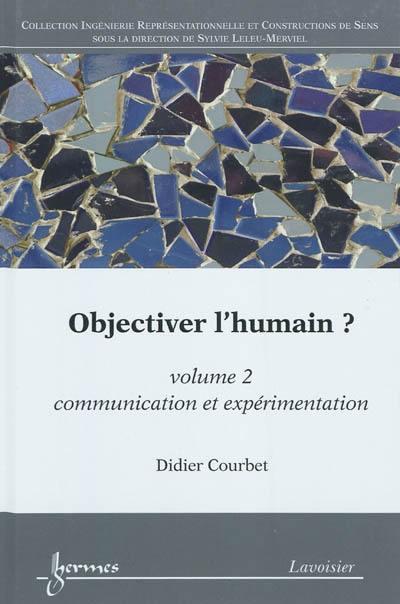Objectiver l'humain ?. Volume 2, Communication et expérimentation
