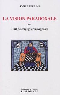 La vision paradoxale ou L'art de concilier les opposés